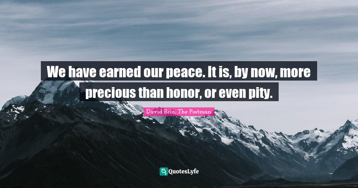 David Brin, The Postman Quotes: We have earned our peace. It is, by now, more precious than honor, or even pity.