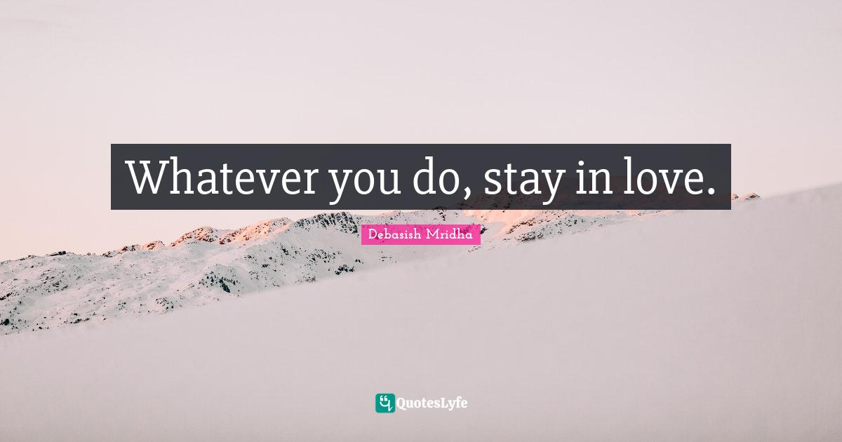 Debasish Mridha Quotes: Whatever you do, stay in love.