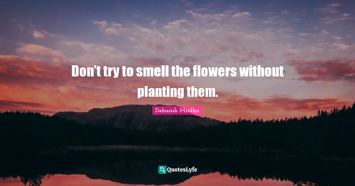 Debasish Mridha Quotes: Don't try to smell the flowers without planting them.