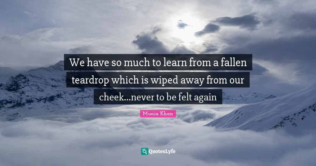 Munia Khan Quotes: We have so much to learn from a fallen teardrop which is wiped away from our cheek…never to be felt again