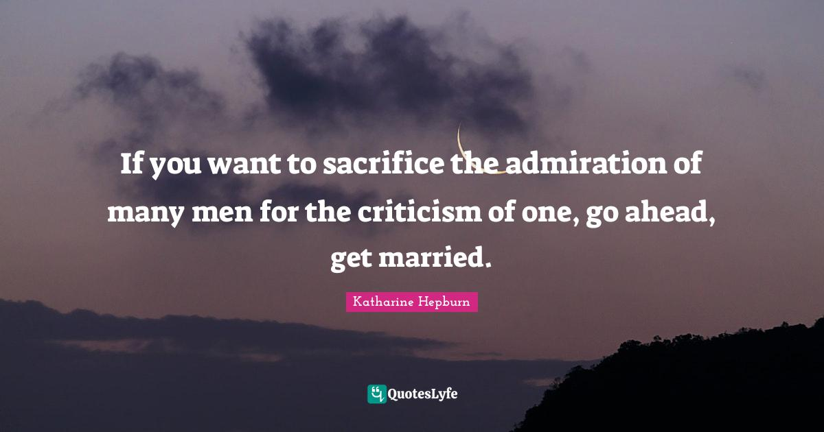 Katharine Hepburn Quotes: If you want to sacrifice the admiration of many men for the criticism of one, go ahead, get married.