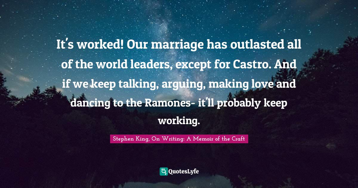 Stephen King, On Writing: A Memoir of the Craft Quotes: It's worked! Our marriage has outlasted all of the world leaders, except for Castro. And if we keep talking, arguing, making love and dancing to the Ramones- it'll probably keep working.
