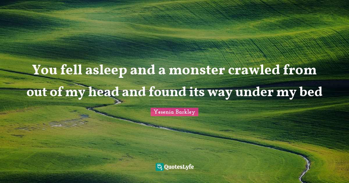 Yesenia Barkley Quotes: You fell asleep and a monster crawled from out of my head and found its way under my bed