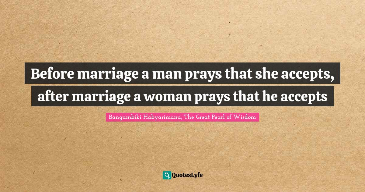 Bangambiki Habyarimana, The Great Pearl of Wisdom Quotes: Before marriage a man prays that she accepts, after marriage a woman prays that he accepts