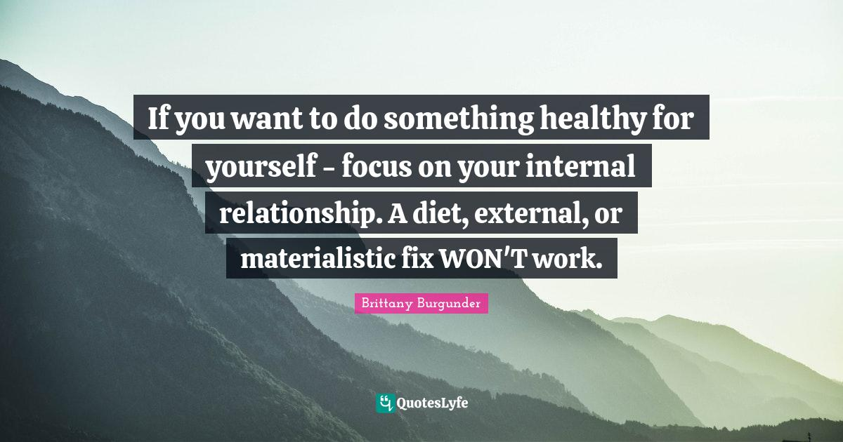Brittany Burgunder Quotes: If you want to do something healthy for yourself - focus on your internal relationship. A diet, external, or materialistic fix WON'T work.