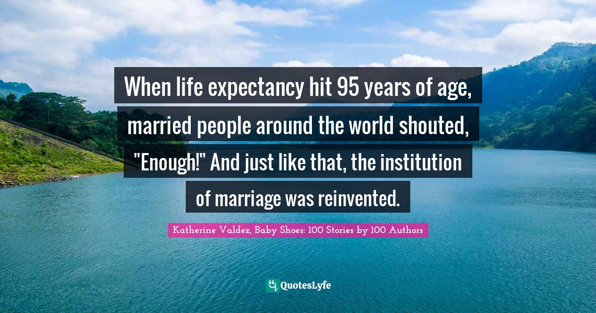 Katherine Valdez, Baby Shoes: 100 Stories by 100 Authors Quotes: When life expectancy hit 95 years of age, married people around the world shouted,