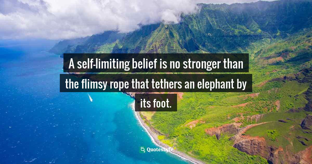 Stephen Richards, Six Figure Success: Time To Think Big - You Can Do It Quotes: A self-limiting belief is no stronger than the flimsy rope that tethers an elephant by its foot.