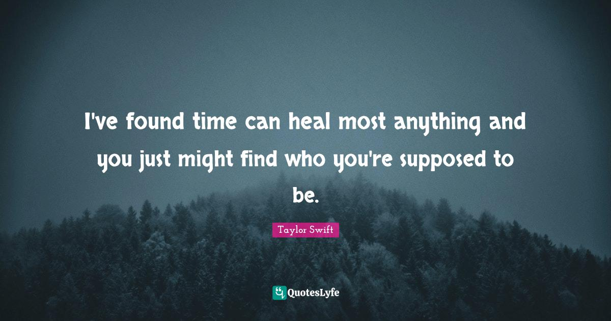 """Taylor Swift Quotes: """"I've found time can heal most anything and you just might find who you're supposed to be."""""""