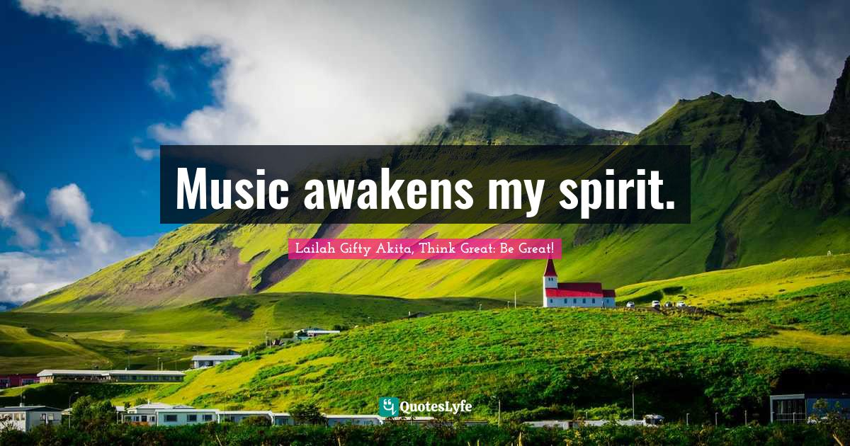 Lailah Gifty Akita, Think Great: Be Great! Quotes: Music awakens my spirit.