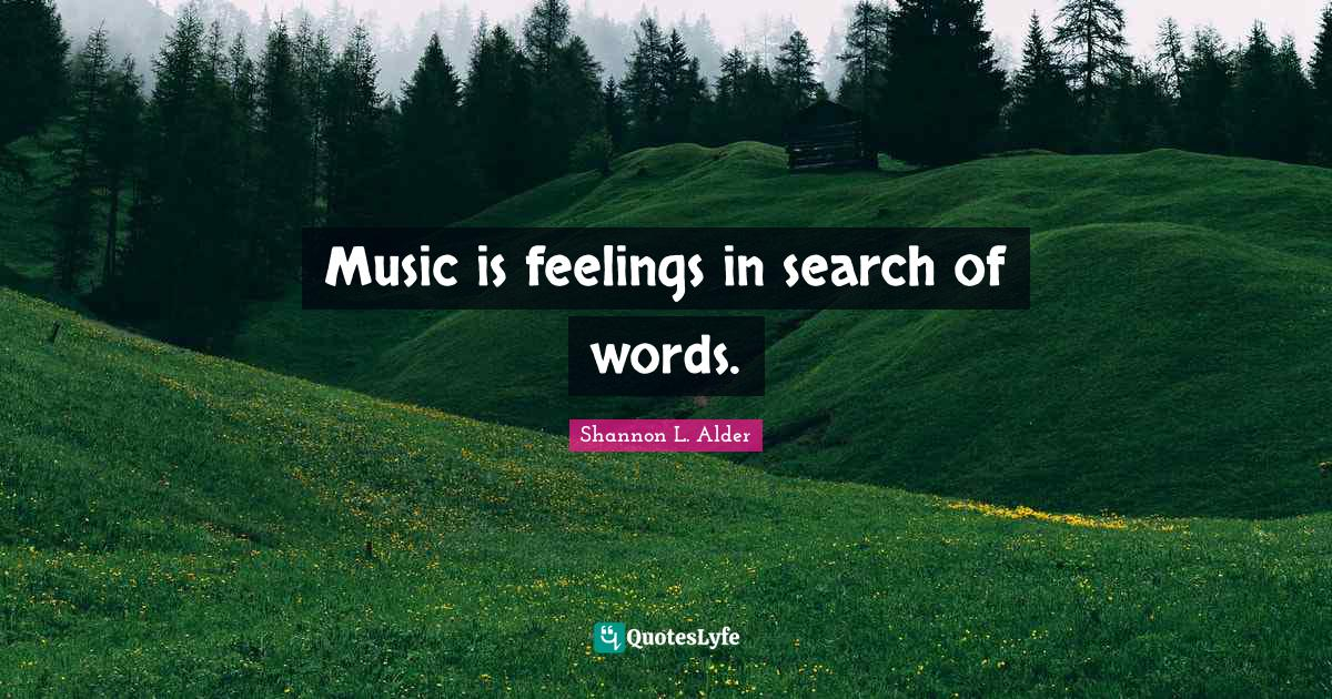 Shannon L. Alder Quotes: Music is feelings in search of words.