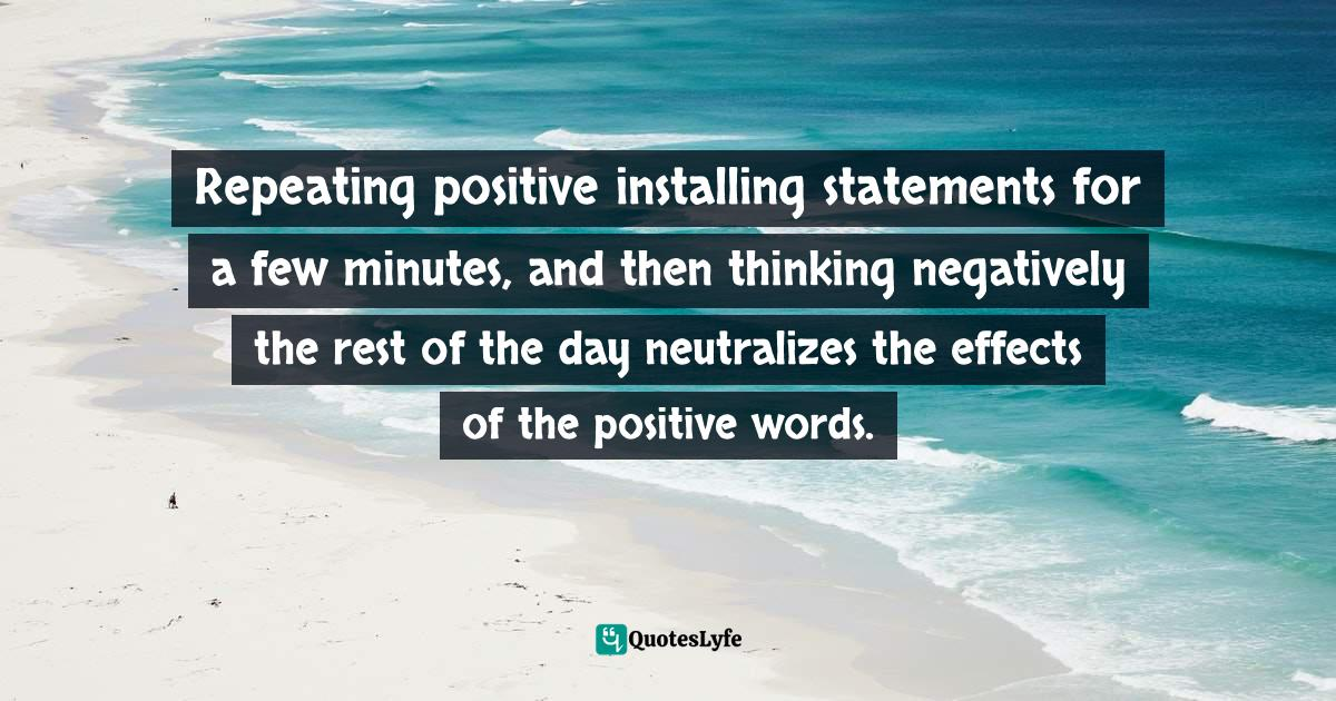 Stephen Richards, Six Figure Success: Time To Think Big - You Can Do It Quotes: Repeating positive installing statements for a few minutes, and then thinking negatively the rest of the day neutralizes the effects of the positive words.