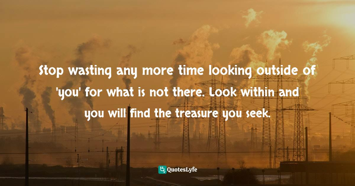 Stephen Richards, Six Figure Success: Time To Think Big - You Can Do It Quotes: Stop wasting any more time looking outside of 'you' for what is not there. Look within and you will find the treasure you seek.