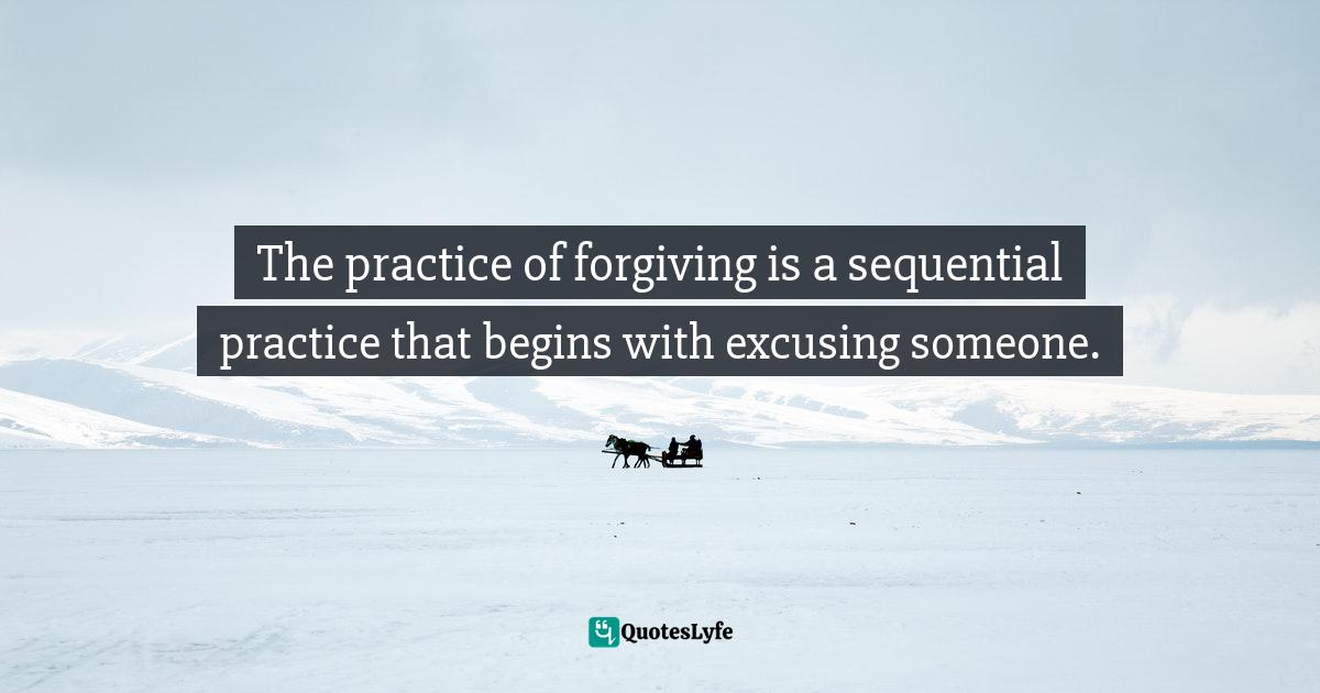 Stephen Richards, The Pain You Feel Today Is The Strength You Feel Tomorrow Quotes: The practice of forgiving is a sequential practice that begins with excusing someone.