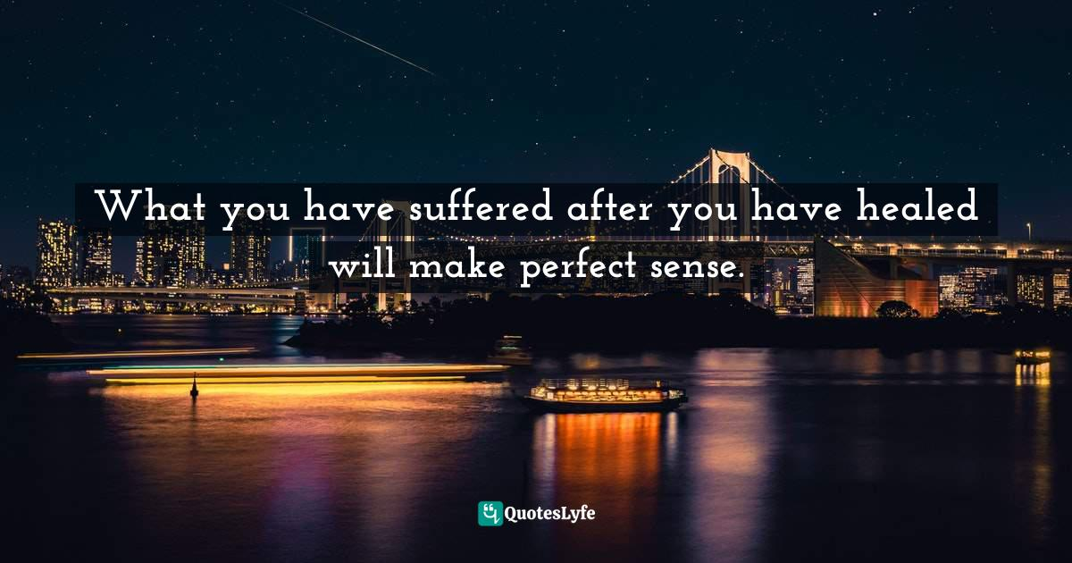 Stephen Richards, The Pain You Feel Today Is The Strength You Feel Tomorrow Quotes: What you have suffered after you have healed will make perfect sense.
