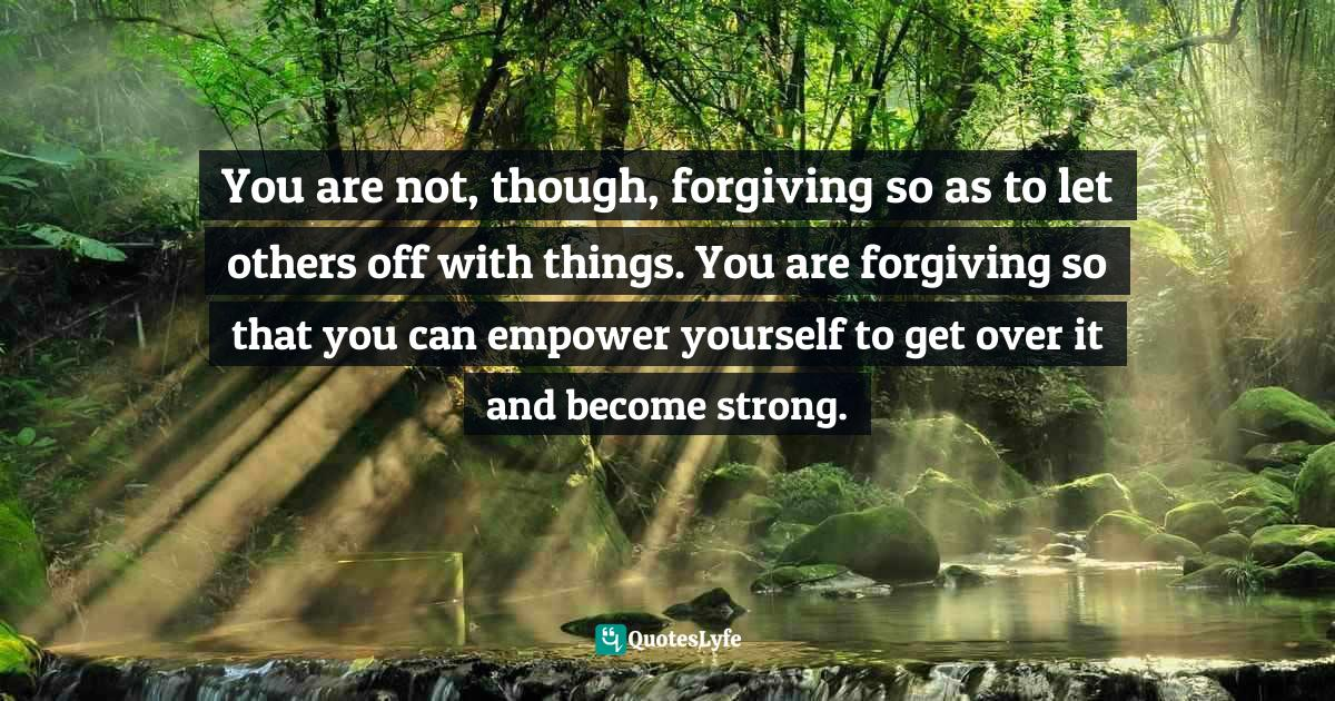 Stephen Richards, The Pain You Feel Today Is The Strength You Feel Tomorrow Quotes: You are not, though, forgiving so as to let others off with things. You are forgiving so that you can empower yourself to get over it and become strong.