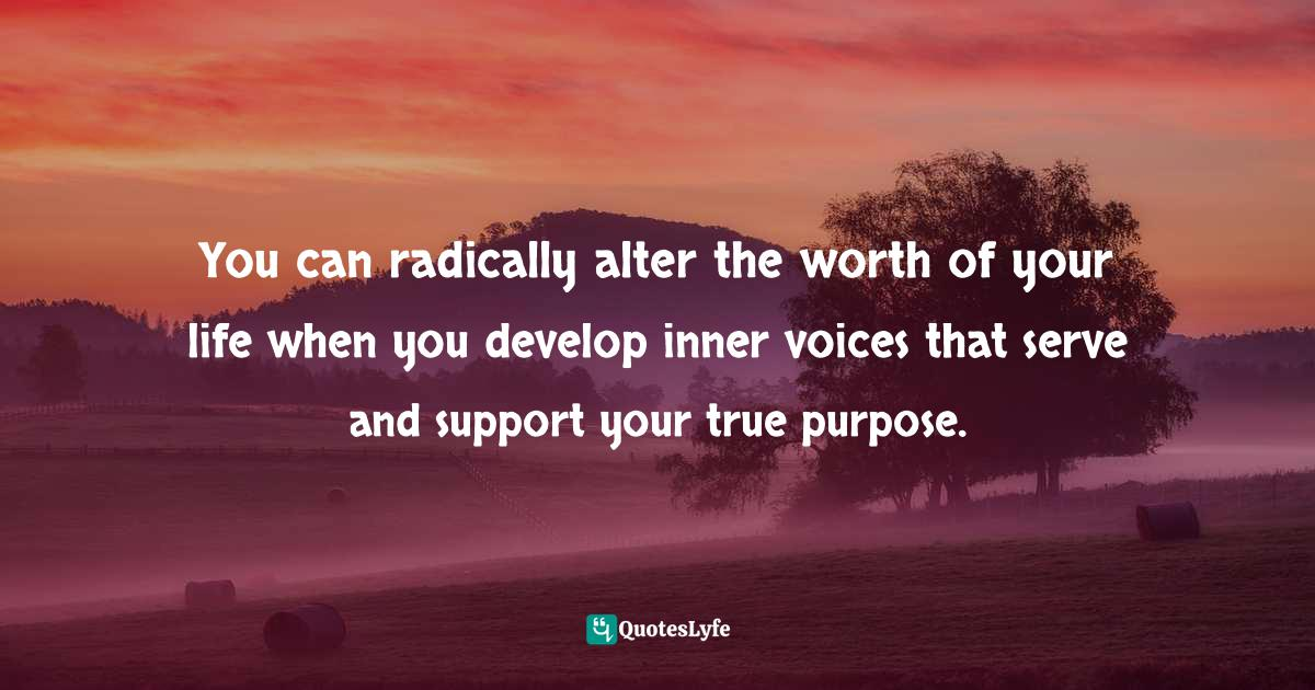 Stephen Richards, Six Figure Success: Time To Think Big - You Can Do It Quotes: You can radically alter the worth of your life when you develop inner voices that serve and support your true purpose.