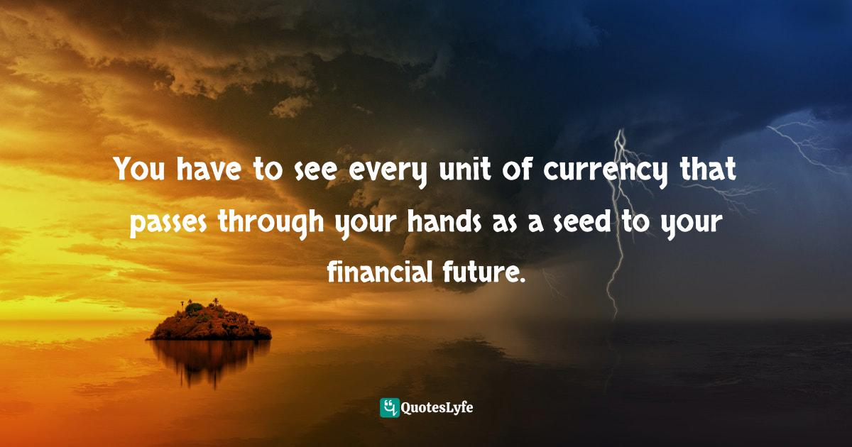Stephen Richards, Six Figure Success: Time To Think Big - You Can Do It Quotes: You have to see every unit of currency that passes through your hands as a seed to your financial future.
