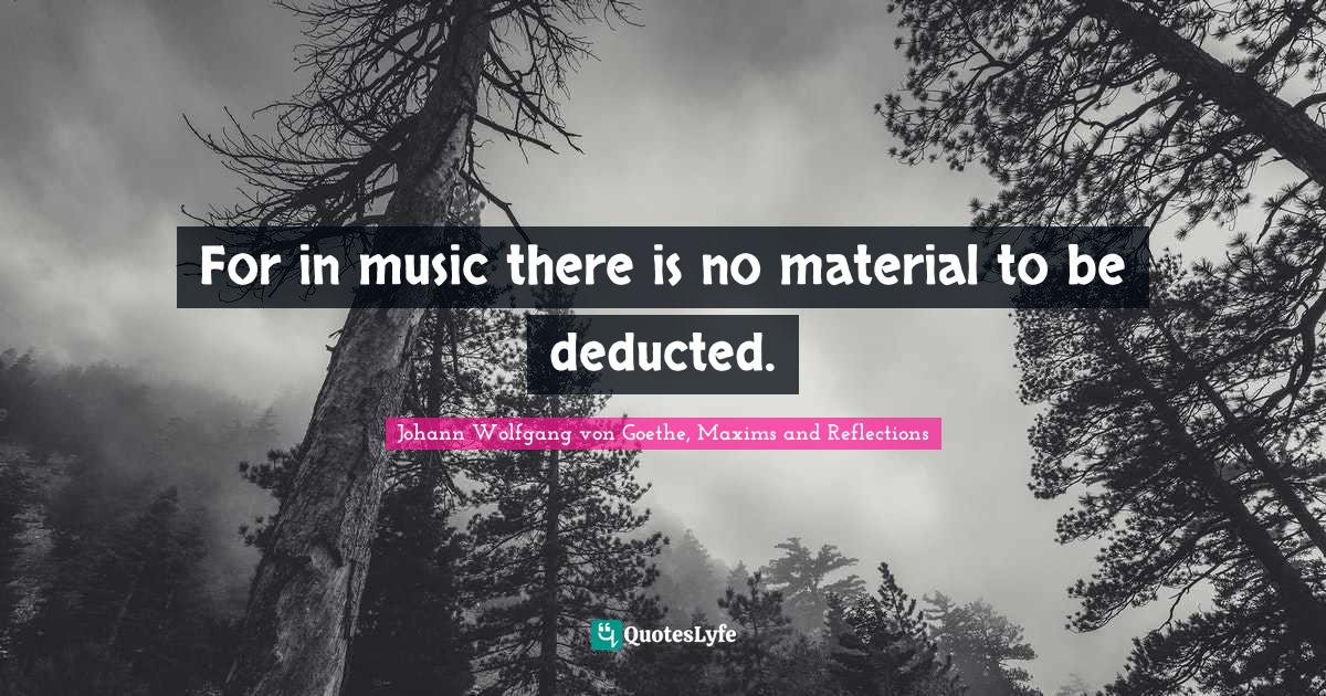 Johann Wolfgang von Goethe, Maxims and Reflections Quotes: For in music there is no material to be deducted.