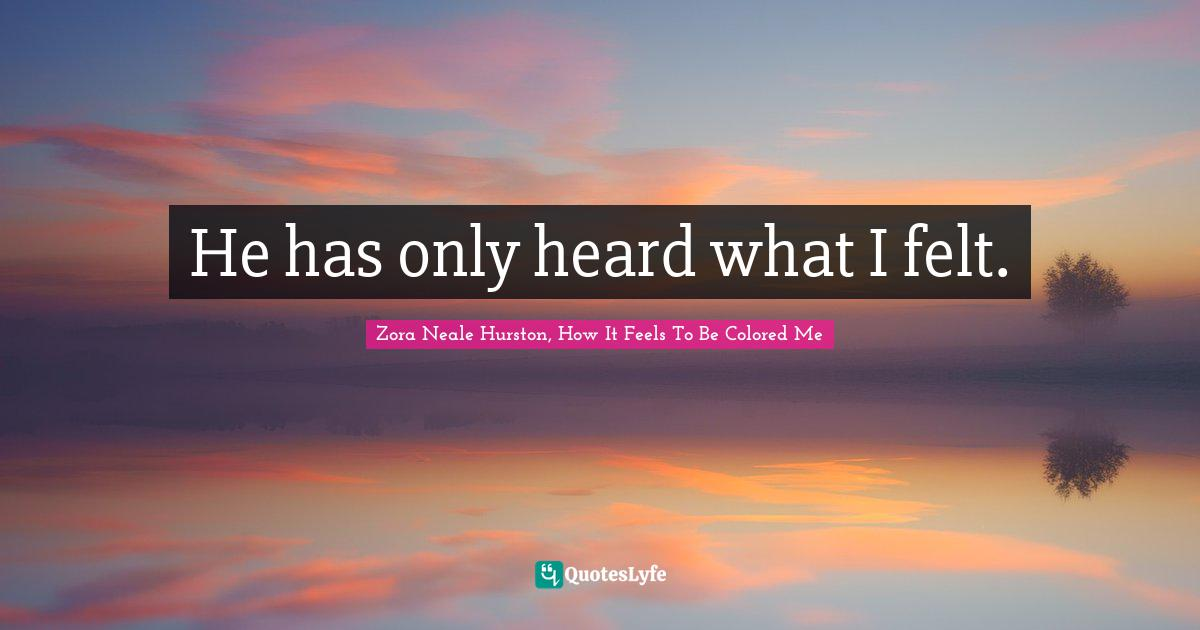 Zora Neale Hurston, How It Feels To Be Colored Me Quotes: He has only heard what I felt.