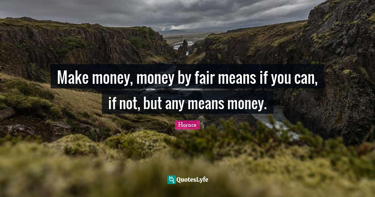 Horace Quotes: Make money, money by fair means if you can, if not, but any means money.