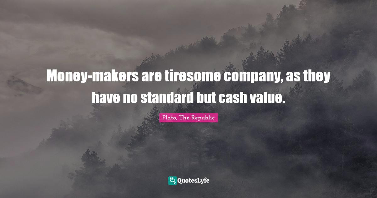 Plato, The Republic Quotes: Money-makers are tiresome company, as they have no standard but cash value.