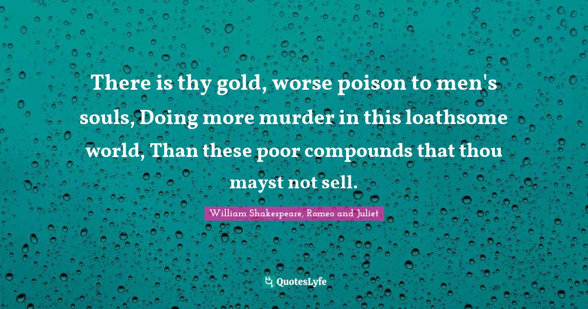 William Shakespeare, Romeo and Juliet Quotes: There is thy gold, worse poison to men's souls, Doing more murder in this loathsome world, Than these poor compounds that thou mayst not sell.
