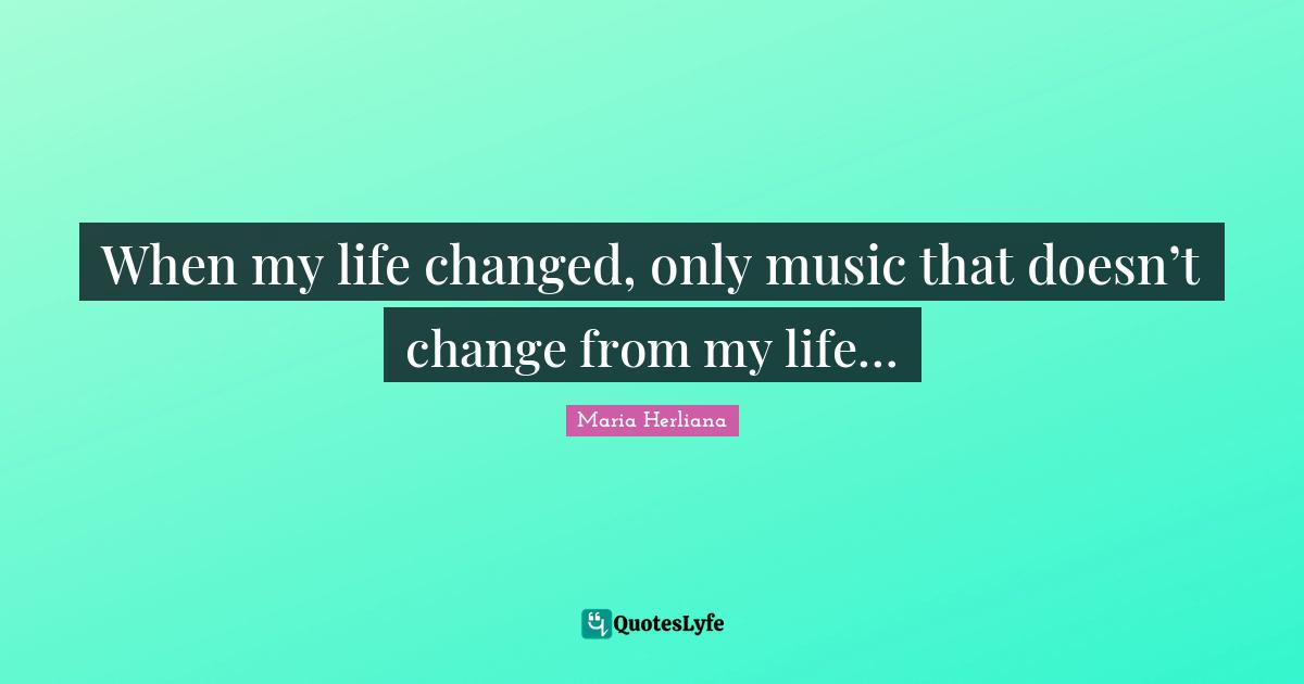 Maria Herliana Quotes: When my life changed, only music that doesn't change from my life…