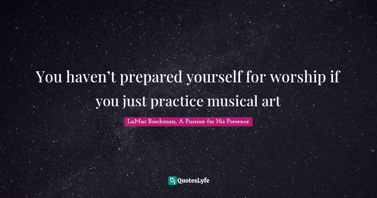 LaMar Boschman, A Passion for His Presence Quotes: You haven't prepared yourself for worship if you just practice musical art