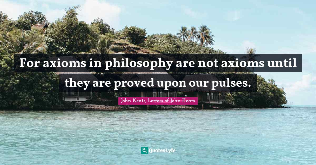 John Keats, Letters of John Keats Quotes: For axioms in philosophy are not axioms until they are proved upon our pulses.