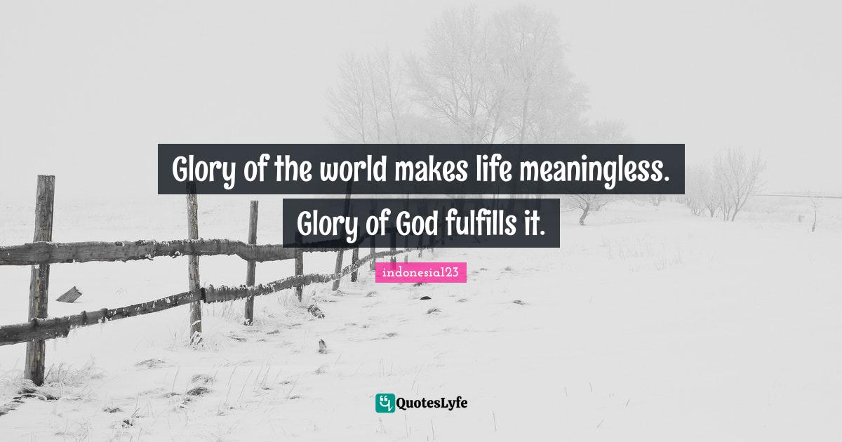 indonesia123 Quotes: Glory of the world makes life meaningless. Glory of God fulfills it.