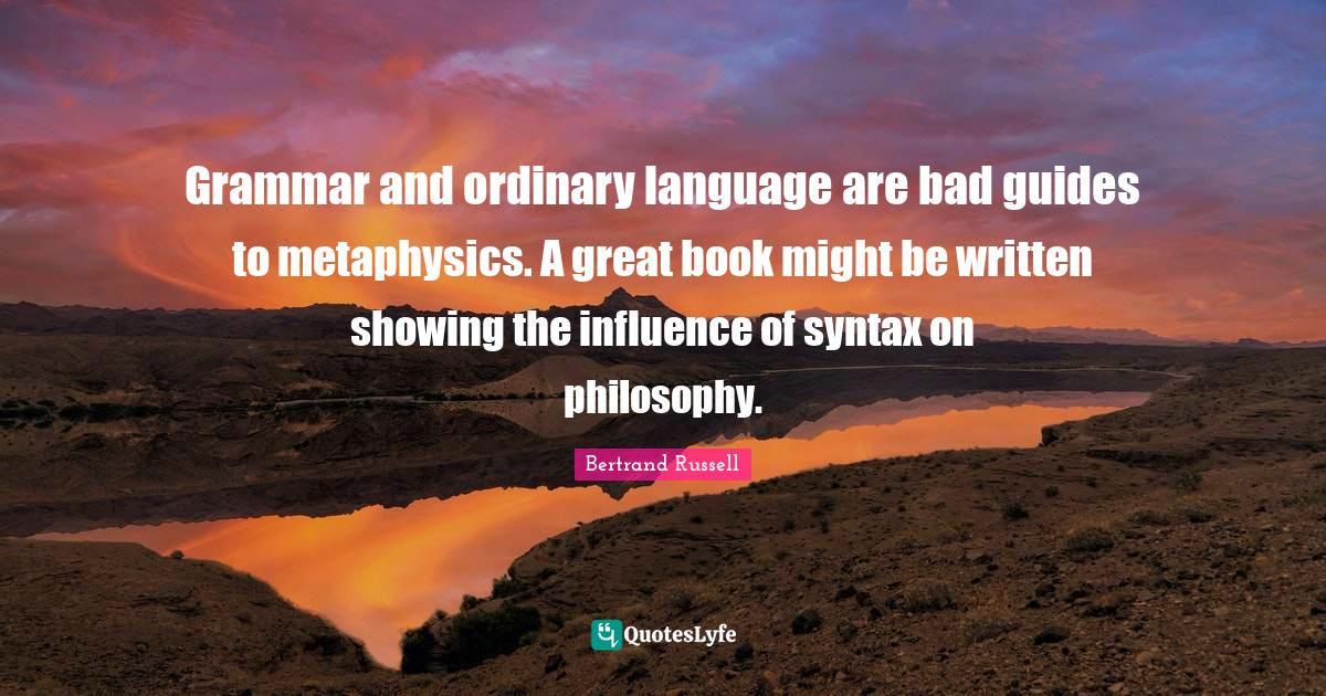 Bertrand Russell Quotes: Grammar and ordinary language are bad guides to metaphysics. A great book might be written showing the influence of syntax on philosophy.