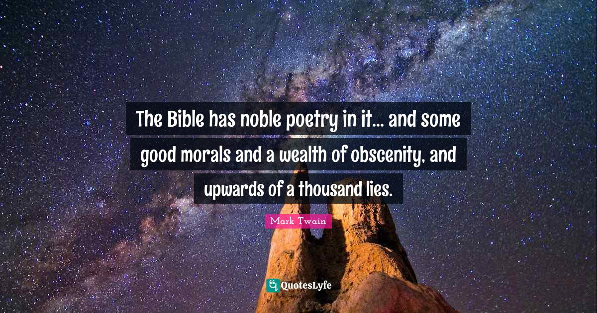 Mark Twain Quotes: The Bible has noble poetry in it... and some good morals and a wealth of obscenity, and upwards of a thousand lies.
