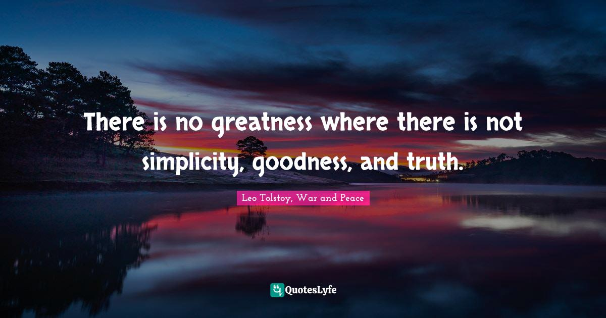 Leo Tolstoy, War and Peace Quotes: There is no greatness where there is not simplicity, goodness, and truth.