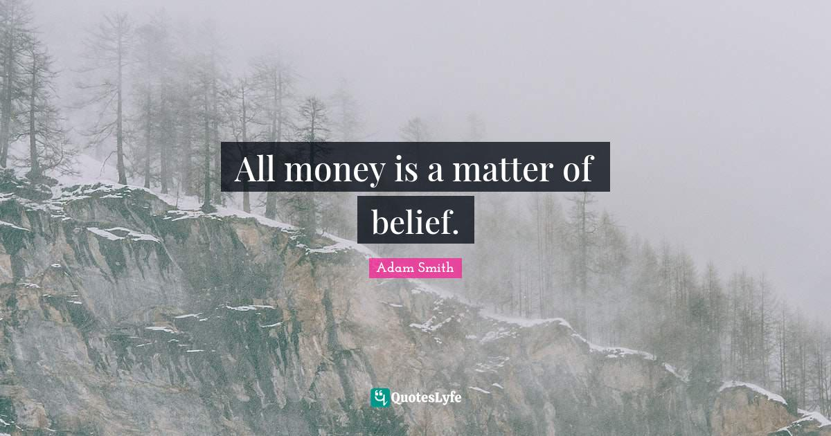 Adam Smith Quotes: All money is a matter of belief.