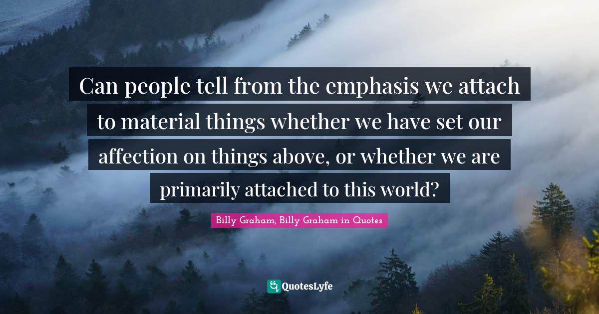 Billy Graham, Billy Graham in Quotes Quotes: Can people tell from the emphasis we attach to material things whether we have set our affection on things above, or whether we are primarily attached to this world?