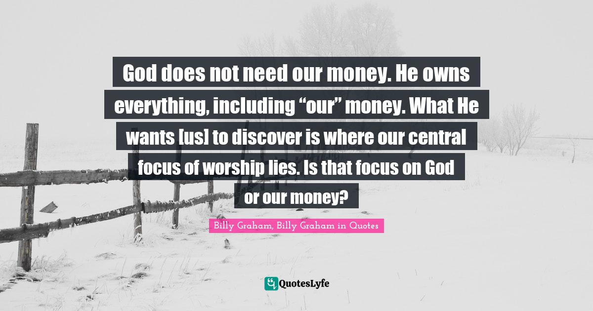 """Billy Graham, Billy Graham in Quotes Quotes: God does not need our money. He owns everything, including """"our"""" money. What He wants [us] to discover is where our central focus of worship lies. Is that focus on God or our money?"""