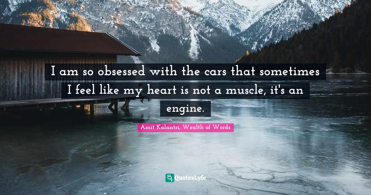 Amit Kalantri, Wealth of Words Quotes: I am so obsessed with the cars that sometimes I feel like my heart is not a muscle, it's an engine.