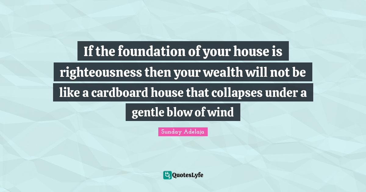 Sunday Adelaja Quotes: If the foundation of your house is righteousness then your wealth will not be like a cardboard house that collapses under a gentle blow of wind