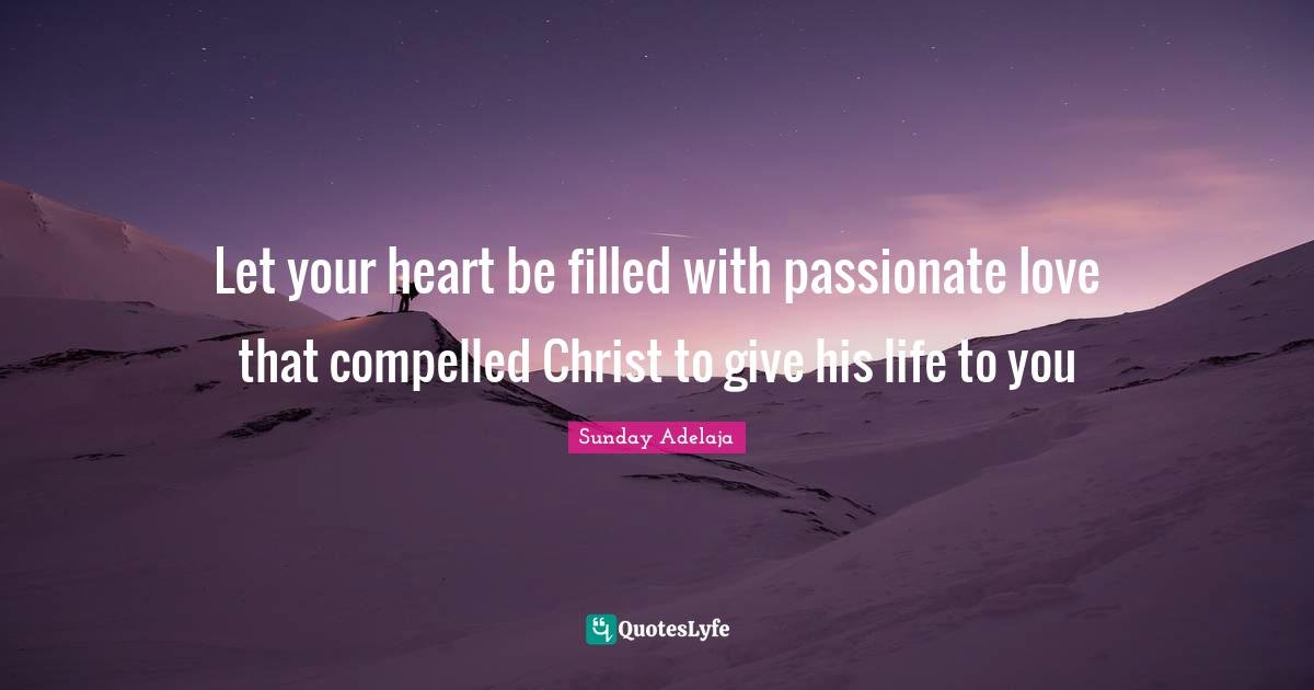 Sunday Adelaja Quotes: Let your heart be filled with passionate love that compelled Christ to give his life to you