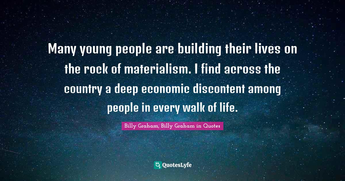 Billy Graham, Billy Graham in Quotes Quotes: Many young people are building their lives on the rock of materialism. I find across the country a deep economic discontent among people in every walk of life.