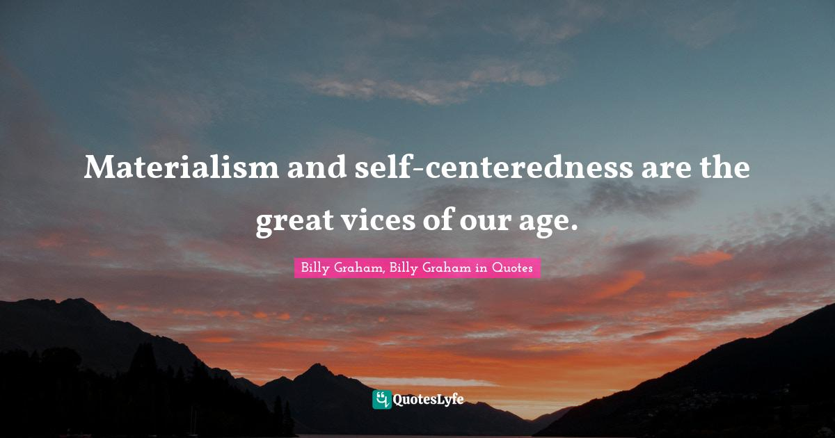 Billy Graham, Billy Graham in Quotes Quotes: Materialism and self-centeredness are the great vices of our age.