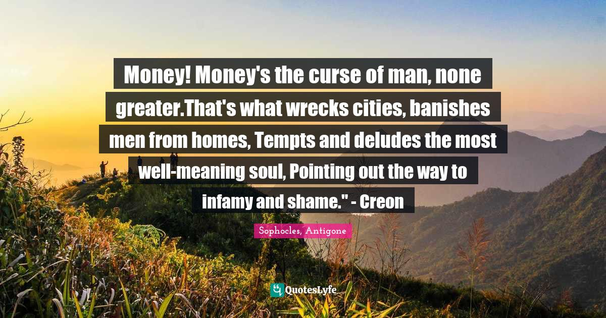 Sophocles, Antigone Quotes: Money! Money's the curse of man, none greater.That's what wrecks cities, banishes men from homes, Tempts and deludes the most well-meaning soul, Pointing out the way to infamy and shame.