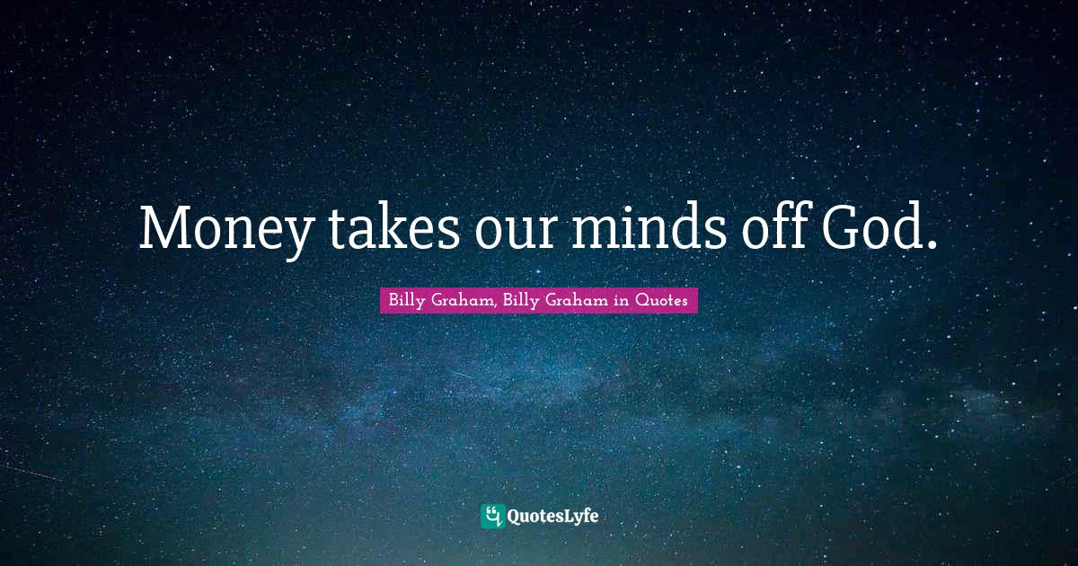 Billy Graham, Billy Graham in Quotes Quotes: Money takes our minds off God.