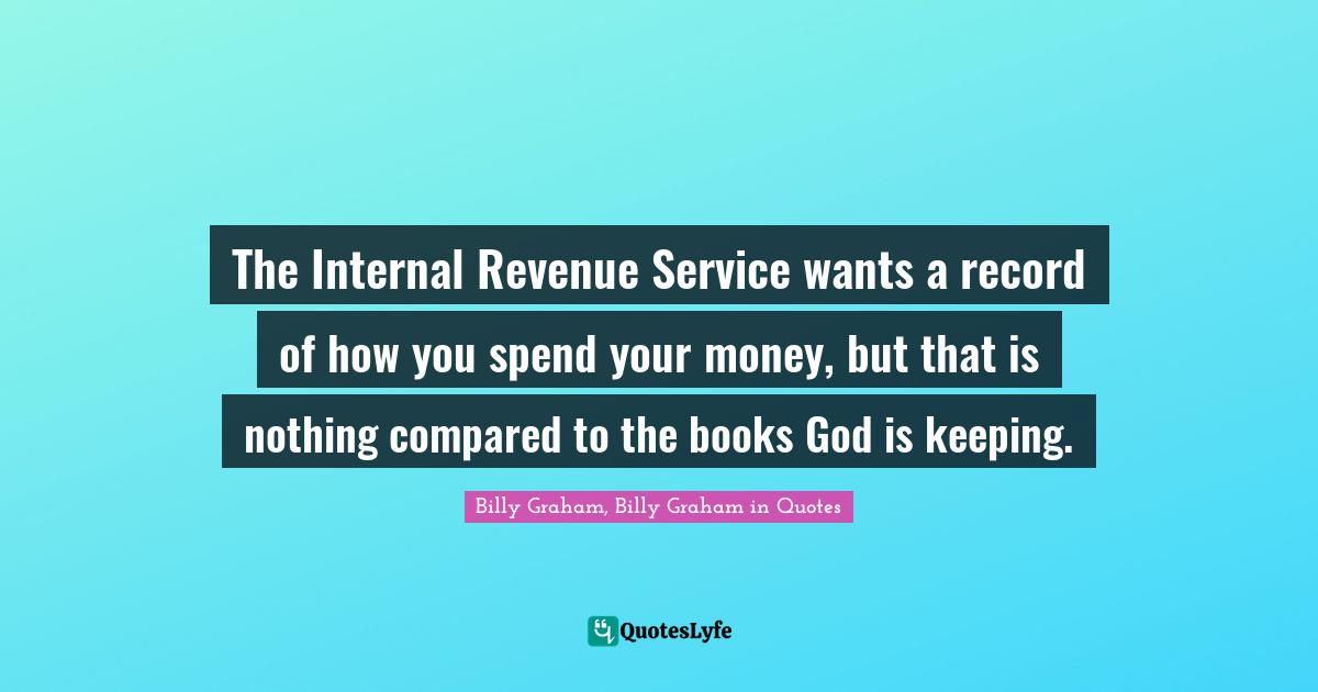 Billy Graham, Billy Graham in Quotes Quotes: The Internal Revenue Service wants a record of how you spend your money, but that is nothing compared to the books God is keeping.