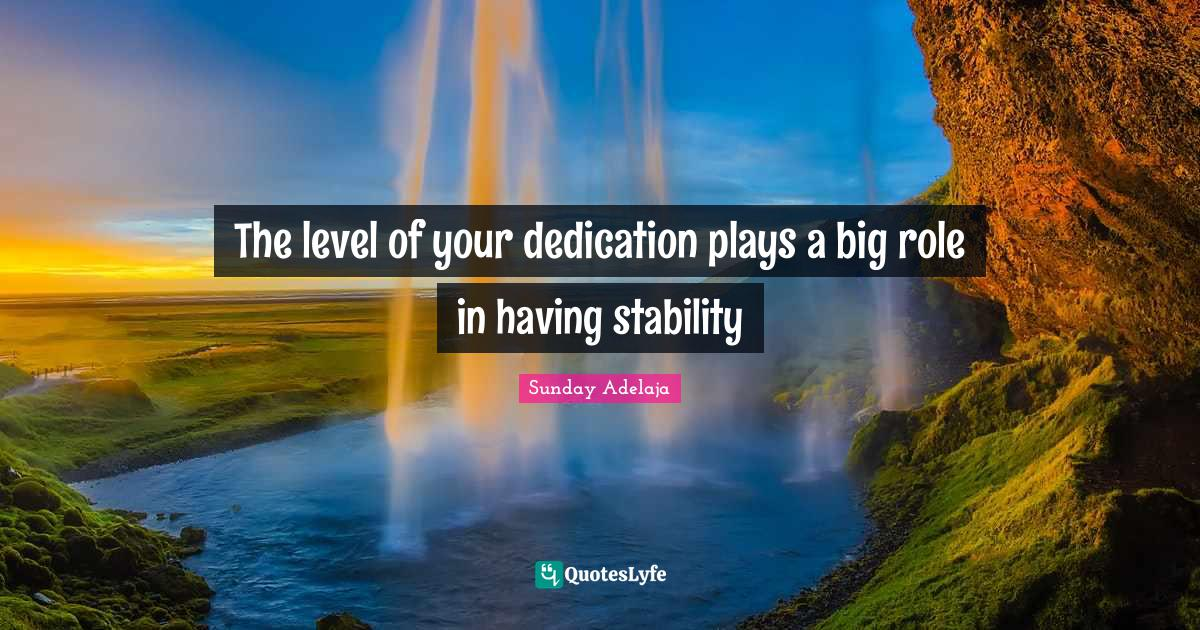Sunday Adelaja Quotes: The level of your dedication plays a big role in having stability