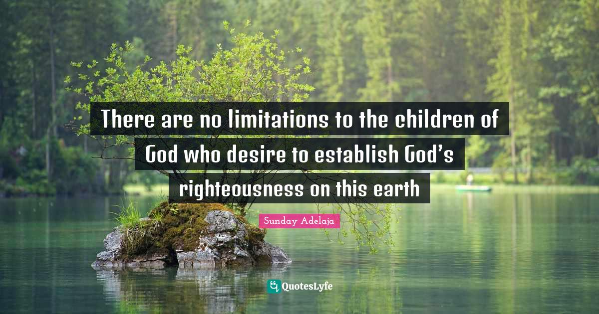 Sunday Adelaja Quotes: There are no limitations to the children of God who desire to establish God's righteousness on this earth