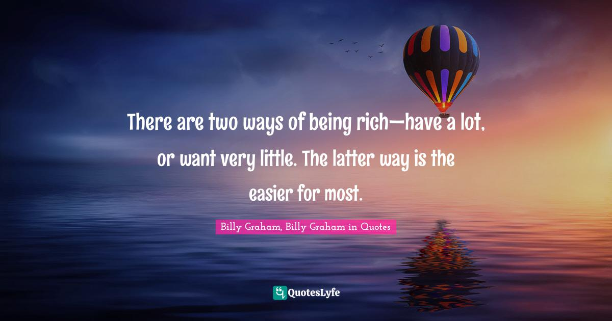 Billy Graham, Billy Graham in Quotes Quotes: There are two ways of being rich—have a lot, or want very little. The latter way is the easier for most.