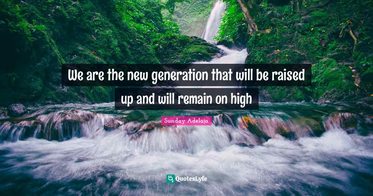 Sunday Adelaja Quotes: We are the new generation that will be raised up and will remain on high