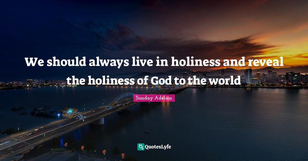 Sunday Adelaja Quotes: We should always live in holiness and reveal the holiness of God to the world