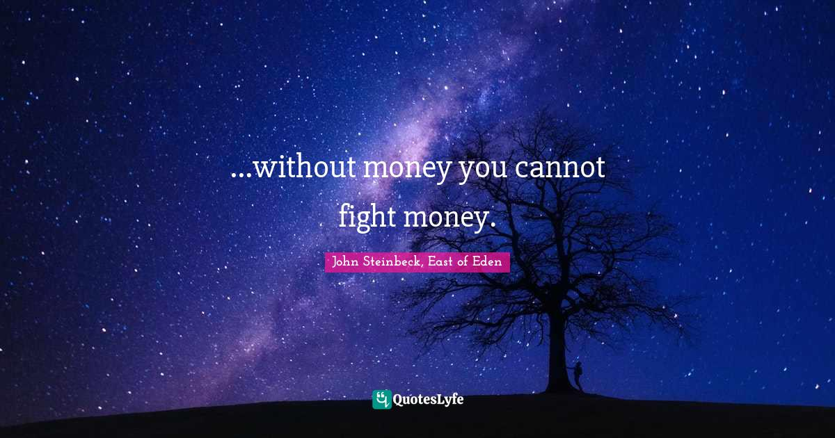 John Steinbeck, East of Eden Quotes: ...without money you cannot fight money.